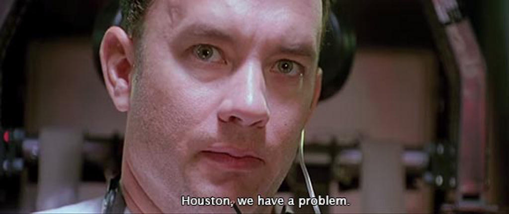 Tom Hanks, as Jim Lovell in Apollo 13 moovie, saying: Houston, we have a problem.